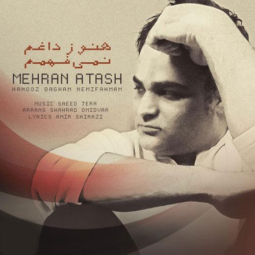 Mehran Atash Hanooz Dagham Nemifahmam - دانلود آهنگ جدید مهران آتش به نام هنوز داغم نمیفهمم